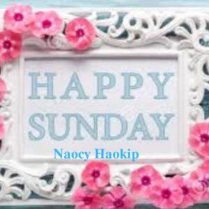 HAPPY SUNDAY/GOOD MORNING – NIKHO LHANDOHNA by Naocy Haokip